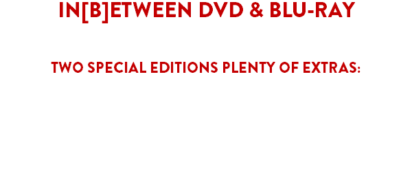 "IN[B]ETWEEN DVD & BLU-RAY AVAILABLE SOON TWO SPECIAL EDITIONS PLENTY OF EXTRAS: Audio Commentary by Director José L. Martínez Díaz and Actor Jonathan D. Mellor Photo & Concept Art gallery ""The Cat is Dead... or is it?: The Making of In[B]etween"" featurette The 4th Sign of Apocalypse vs The Unquiet Void Music excerpts Teaser Trailers Behind the Scenes featurettes"